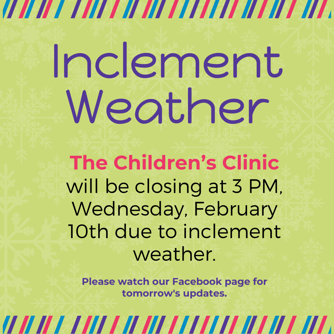 The Children's Clinic will be closing at 3 PM, Wednesday, February 10th due to inclement weather. Please watch our Facebook page for tomorrow's updates.